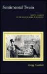 Sentimental Twain: Samuel Clemens in the Maze of Moral Philosophy - Gregg Camfield