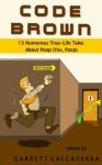 Code Brown: 13 Humorous True-Life Tales About Poop (Yes, Poop) - Melinda Combs, Eric Tryon, Daniel Roberts, David McElhinny, Shannon Medisky, Garrett Calcaterra