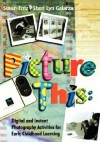 Picture This: Digital and Instant Photography Activities for Early Childhood Learning - Susan Entz