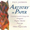 Artistry in Paper: Creating Beautiful Things with Origami, Papier Mache, Pop-Ups and Other Papercrafts - Paul Jackson