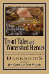 Trout Tales and Watershed Heroes: The Greatest Stories from the First Thirty Years of Banknotes - Tom Prusak, Jim Clark, Thomas E. Ames
