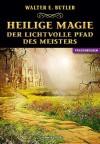 Heilige Magie - Der lichtvolle Pfad des Meisters (German Edition) - W. E. Butler, Dolores Ashcroft-Nowicki