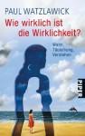Wie wirklich ist die Wirklichkeit?: Wahn, Tauschung, Verstehen - Paul Watzlawick