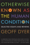 Otherwise Known as the Human Condition: Selected Essays and Reviews - Geoff Dyer