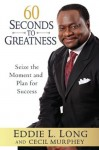 60 Seconds to Greatness: Seize the Moment and Plan for Success - Eddie L. Long, Cecil Murphey