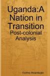 Uganda: A Nation in Transition: Post-Colonial Analysis - Godfrey Mwakikagile