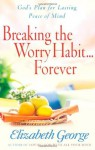 Breaking the Worry Habit...Forever!: God's Plan for Lasting Peace of Mind - Elizabeth George