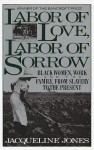 Labor of Love, Labor of Sorrow: Black Women, Work, and the Family from Slavery to the Present - Jacqueline Jones