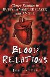 Blood Relations: Chosen Families in Buffy the Vampire Slayer and Angel - Jes Battis