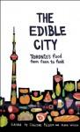 The Edible City: Toronto's Food from Farm to Fork - Christina Palassio, Alana Wilcox