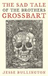 Sad Tale Of The Brothers Grossbart - Jesse Bullington
