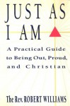 Just As I Am: A Practical Guide to Being Out, Proud, and Christian - Robert Williams