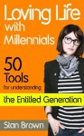 Loving Life with Millennials: 50 Tools for Understanding the Entitled Generation - Stan Brown