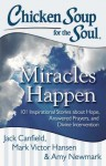 Chicken Soup for the Soul: Miracles Happen: 101 Inspirational Stories about Hope, Answered Prayers, and Divine Intervention - Jack Canfield, Mark Victor Hansen, Amy Newmark