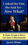 I Asked Her Out, She Said Yes - Now What?: A Crash Course in Dates That Lead to Relationships - Jarett William Waite