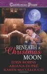 Beneath A Christmas Moon - Eden Robins, Ariana Dupre, Karen McCullough