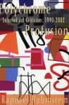 Polychrome Profusion: Selected Art Criticism 1990-2002 - Raphael Rubinstein