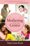 Mothering From Your Center: Tapping Your Body's Natural Energy for Pregnancy, Birth, and Parenting - Tami Lynn Kent, Christiane Northrup, Kate Northrup