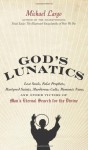 God's Lunatics: Lost Souls, False Prophets, Martyred Saints, Murderous Cults, Demonic Nuns, and Other Victims of Man's Eternal Search for the Divine - Michael Largo