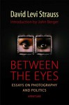Between the Eyes: Essays on Photography and Politics - David Levi Strauss, John Berger