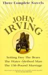 John Irving: Three Complete Novels: Setting Free The Bears, The Water-Method Man, The 158-Pound marriage - John Irving, John Arving