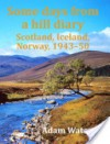 Some Days from a Hill Diary: Scotland, Iceland, Norway, 1943-50 - Adam Watson