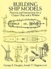 Building Ship Models: Patterns and Instructions for a Clipper Ship and a Whaler - George B. Douglas and Joseph T. Higgins, Frances A. Davis, George B. Douglas, Francis A. Davis