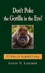 Don't Poke the Gorilla in the Eye!: 50 Rules for Insightful Living - Louie V. Larimer