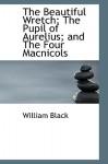 The Beautiful Wretch; The Pupil of Aurelius; And the Four Macnicols - William Black
