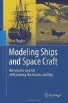 Modeling Ships and Space Craft: The Science and Art of Mastering the Oceans and Sky - Gina Hagler