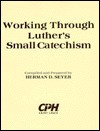 """Working through Luther's small catechism: A workbook for """"A short explanation of Dr. Martin Luther's small catechism"""" 1943 edition - Herman D. Seyer, Martin Luther"""