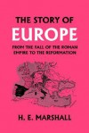 The Story of Europe from the Fall of the Roman Empire to the Reformation (Yesterday's Classics) - H.E. Marshall