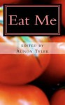 Eat Me: Succulent Stories of Edible Erotica - Alison Tyler, Vida Bailey, Jax Baynard, Shanna Germain, Sommer Marsden, N.T. Morley, Merry Stanshall, Sophia Valenti, Aisling Weaver