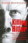 Killing Hitler: The Third Reich and the Plots Against the Fuhrer - Roger Moorhouse