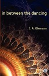 In Between the Dancing - E.A. Gleeson, David Reiter
