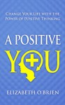 A Positive You: Change Your Life with the Power of Positive Thinking - Elizabeth O'Brien