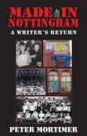 Made in Nottingham: A Writer's Return - Peter Mortimer