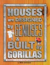 Houses Are Designed by Geniuses & Built by Gorillas: An Insider's Guide to Designing and Building a Home - Bob Johnson