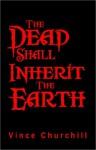 The Dead Shall Inherit the Earth - Vince Churchill