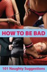 How To Be Bad - 101 sexy suggestions to spice up your sex life - Aishling Morgan