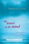 The Wave in the Mind: Talks and Essays on the Writer, the Reader, and the Imagination - Ursula K. Le Guin