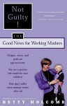 Not Guilty!: The Good News For Working Mothers - Betty Holcomb