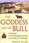The Goddess and the Bull: Catalhoyuk: An Archaeological Journey to the Dawn of Civilization - Michael Balter, John-Gordon Swogger