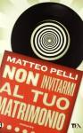 Non invitarmi al tuo matrimonio - Matteo Pelli