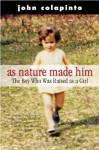 As Nature Made Him: The Boy Who Was Raised As A Girl - John Colapinto