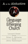 """""""A"""" Is for Abductive : The Language of the Emerging Church - Leonard Sweet, Brian D. McLaren"""