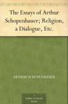 The Essays of Arthur Schopenhauer; Religion, a Dialogue, Etc. - Arthur Schopenhauer, T. Bailey Saunders