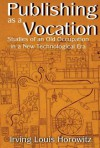 Publishing as a Vocation: Studies of an Old Occupation in a New Technological Era - Irving Louis Horowitz