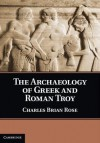 The Archaeology of Greek and Roman Troy - Brian Rose, Charles Brian Rose