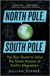 North Pole, South Pole: The Epic Quest to Solve the Great Mystery of Earth's Magnetism - Gillian Turner